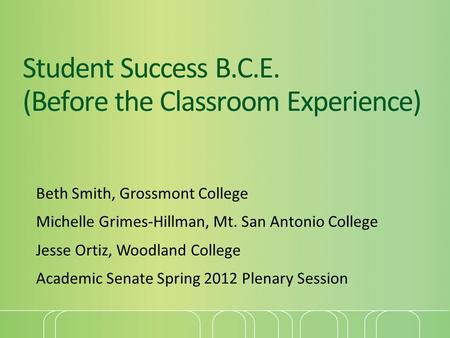 Student Success B.C.E. (Before the Classroom Experience) Beth Smith, Grossmont College Michelle Grimes-Hillman, Mt. San Antonio College Jesse Ortiz, Woodland.
