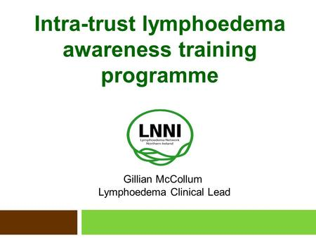 Intra-trust lymphoedema awareness training programme Gillian McCollum Lymphoedema Clinical Lead.