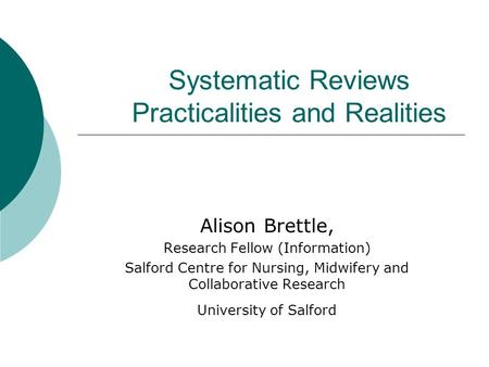 Systematic Reviews Practicalities and Realities Alison Brettle, Research Fellow (Information) Salford Centre for Nursing, Midwifery and Collaborative.