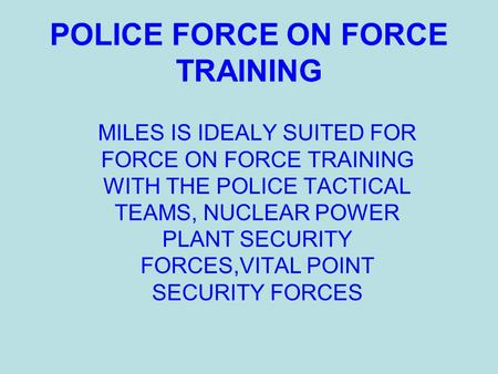 POLICE FORCE ON FORCE TRAINING MILES IS IDEALY SUITED FOR FORCE ON FORCE TRAINING WITH THE POLICE TACTICAL TEAMS, NUCLEAR POWER PLANT SECURITY FORCES,VITAL.