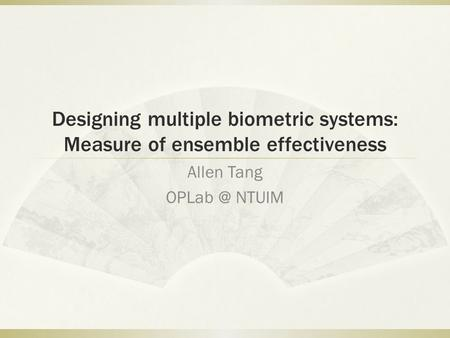 Designing multiple biometric systems: Measure of ensemble effectiveness Allen Tang NTUIM.