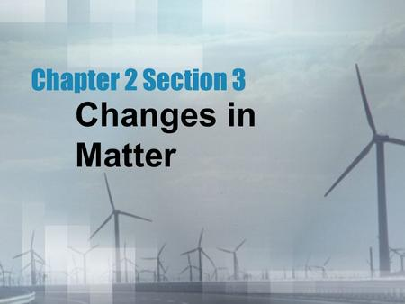 Changes in Matter Chapter 2 Section 3. Physical Properties Any such characteristic of a material that you can observe without changing the substance that.