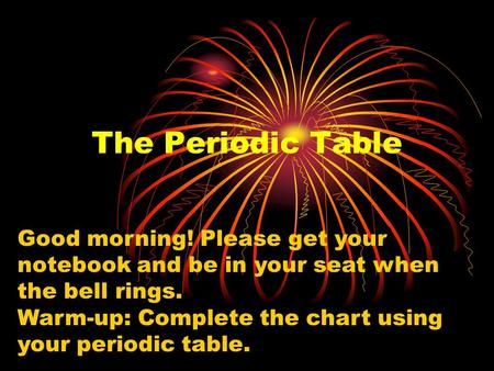 The Periodic Table Good morning! Please get your notebook and be in your seat when the bell rings. Warm-up: Complete the chart using your periodic table.