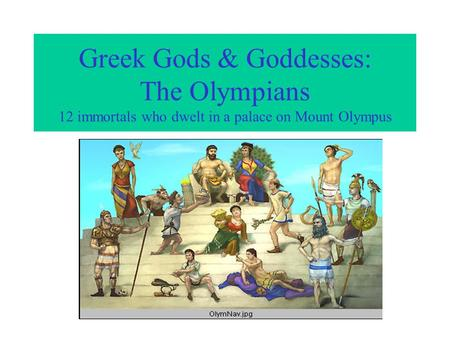 Greek Gods & Goddesses: The Olympians 12 immortals who dwelt in a palace on Mount Olympus.