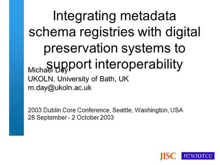 Integrating metadata schema registries with digital preservation systems to support interoperability Michael Day UKOLN, University of Bath, UK