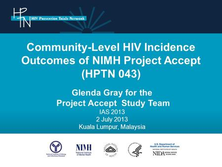 Community-Level HIV Incidence Outcomes of NIMH Project Accept (HPTN 043) Glenda Gray for the Project Accept Study Team IAS 2013 2 July 2013 Kuala Lumpur,