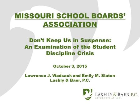 MISSOURI SCHOOL BOARDS' ASSOCIATION Don't Keep Us in Suspense: An Examination of the Student Discipline Crisis October 3, 2015 Lawrence J. Wadsack and.