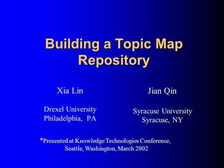 Building a Topic Map Repository Xia Lin Drexel University Philadelphia, PA Jian Qin Syracuse University Syracuse, NY * Presented at Knowledge Technologies.