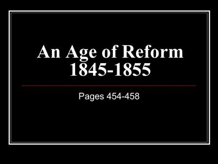 An Age of Reform 1845-1855 Pages 454-458. A Time of Change - Reform During the first half of the 1800s there was fast growth in the United States. America's.
