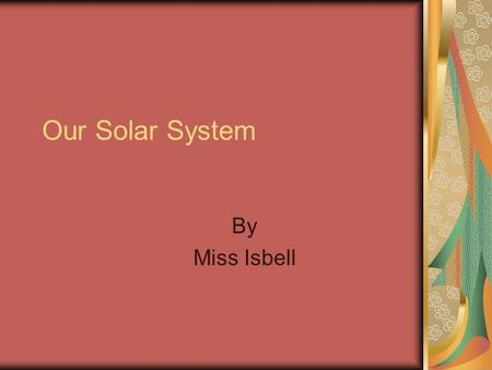 Our Solar System By Miss Isbell. The sun ► The sun is the most important ball of gas in our solar system. Too close and you would burn instantly and to.