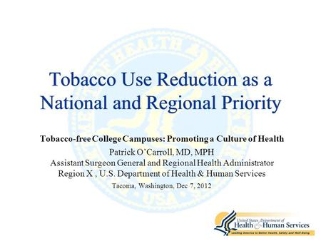 Tobacco Use Reduction as a National and Regional Priority Tobacco-free College Campuses: Promoting a Culture of Health Patrick O'Carroll, MD, MPH Assistant.