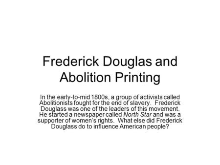 Frederick Douglas and Abolition Printing In the early-to-mid 1800s, a group of activists called Abolitionists fought for the end of slavery. Frederick.