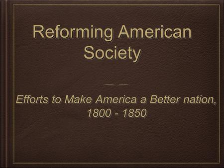 Reforming American Society Efforts to Make America a Better nation, 1800 - 1850 Efforts to Make America a Better nation, 1800 - 1850.