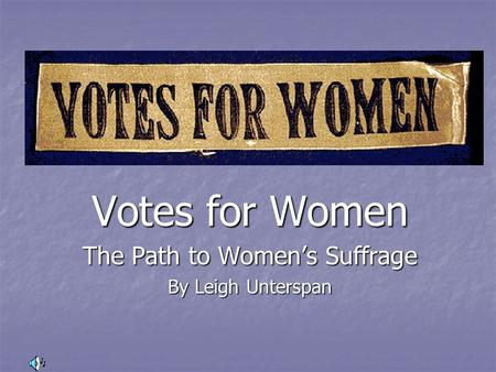Votes for Women The Path to Women's Suffrage By Leigh Unterspan.