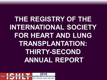 THE REGISTRY OF THE INTERNATIONAL SOCIETY FOR HEART AND LUNG TRANSPLANTATION: THIRTY-SECOND ANNUAL REPORT 2015 JHLT. 2015 Oct; 34(10): 1225-1232.