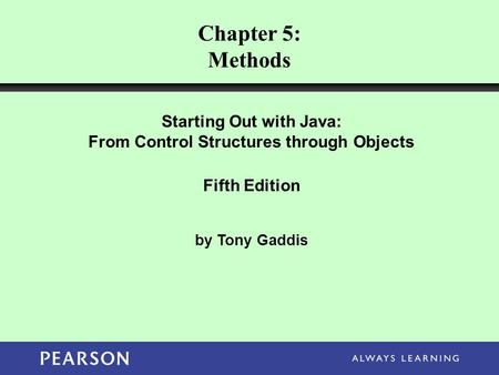 Starting Out with Java: From Control Structures through Objects Fifth Edition by Tony Gaddis Chapter 5: Methods.