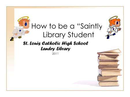"How to be a ""Saintly"" Library Student St. Louis Catholic High School Landry Library 2011."
