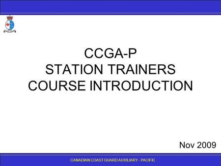 CANADIAN COAST GUARD AUXILIARY - PACIFIC CCGA-P STATION TRAINERS COURSE INTRODUCTION CANADIAN COAST GUARD AUXILIARY - PACIFIC Nov 2009.