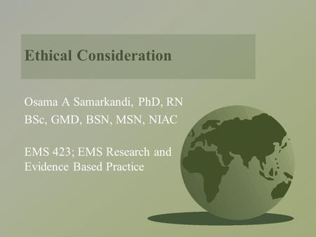 Ethical Consideration Osama A Samarkandi, PhD, RN BSc, GMD, BSN, MSN, NIAC EMS 423; EMS Research and Evidence Based Practice.