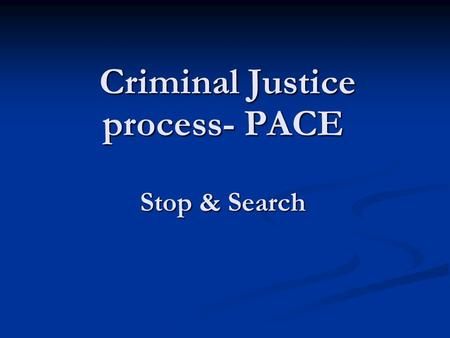 Criminal Justice process- PACE Stop & Search Criminal Justice process- PACE Stop & Search.