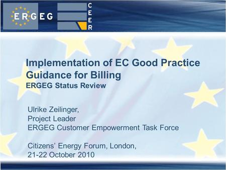 1Meeting, location, date Implementation of EC Good Practice Guidance for Billing ERGEG Status Review Ulrike Zeilinger, Project Leader ERGEG Customer Empowerment.