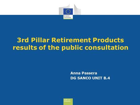 Health and Consumers Health and Consumers 3rd Pillar Retirement Products results of the public consultation Anna Passera DG SANCO UNIT B.4.