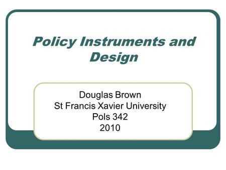 Policy Instruments and Design Douglas Brown St Francis Xavier University Pols 342 2010.