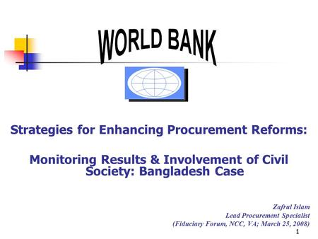 1 Strategies for Enhancing Procurement Reforms: Monitoring Results & Involvement of Civil Society: Bangladesh Case Zafrul Islam Lead Procurement Specialist.