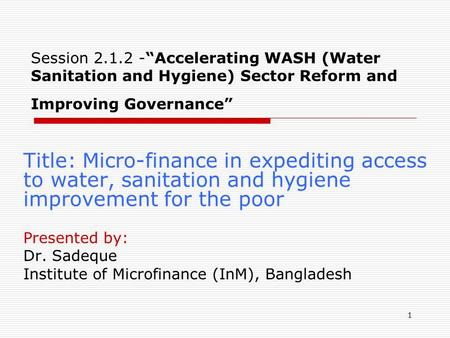 "1 Session 2.1.2 -""Accelerating WASH (Water Sanitation and Hygiene) Sector Reform and Improving Governance"" Title: Micro-finance in expediting access to."