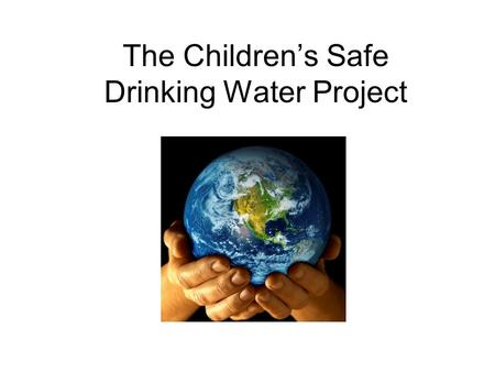 The Children's Safe Drinking Water Project. In the U.S., we are lucky to have safe drinking water.