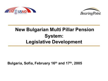 New Bulgarian Multi Pillar Pension System: Legislative Development Bulgaria, Sofia, February 16 th and 17 th, 2005.