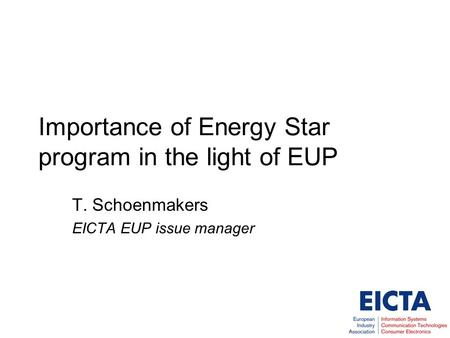 Importance of Energy Star program in the light of EUP T. Schoenmakers EICTA EUP issue manager.