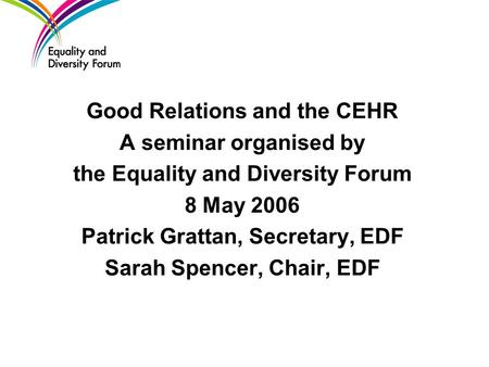 Good Relations and the CEHR A seminar organised by the Equality and Diversity Forum 8 May 2006 Patrick Grattan, Secretary, EDF Sarah Spencer, Chair, EDF.