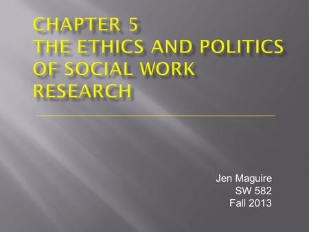 Jen Maguire SW 582 Fall 2013.  Institutional Review Boards  Weighing Benefits and Costs  Bias and Insensitivity Regarding Culture and Gender  The.