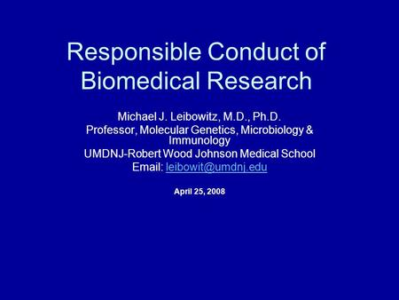Responsible Conduct of Biomedical Research Michael J. Leibowitz, M.D., Ph.D. Professor, Molecular Genetics, Microbiology & Immunology UMDNJ-Robert Wood.