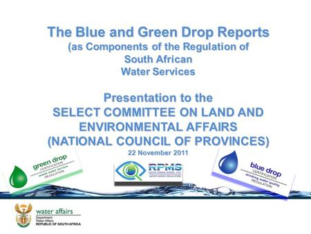 The Blue and Green Drop Reports (as Components of the Regulation of South African Water Services Presentation to the SELECT COMMITTEE ON LAND AND ENVIRONMENTAL.