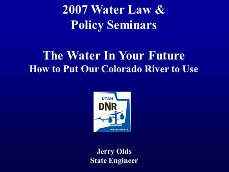 2007 Water Law & Policy Seminars The Water In Your Future How to Put Our Colorado River to Use Jerry Olds State Engineer.