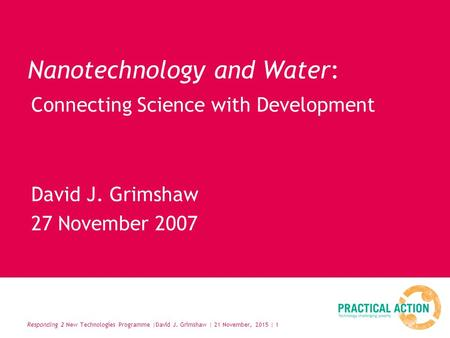 Responding 2 New Technologies Programme |David J. Grimshaw | 21 November, 2015 | 1 Nanotechnology and Water: David J. Grimshaw 27 November 2007 Connecting.