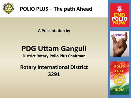 POLIO PLUS – The path Ahead A Presentation by PDG Uttam Ganguli District Rotary Polio Plus Chairman Rotary International District 3291.