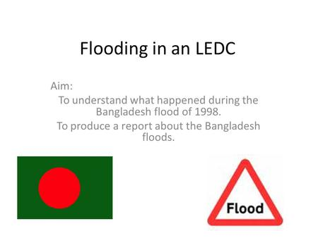 Flooding in an LEDC Aim: To understand what happened during the Bangladesh flood of 1998. To produce a report about the Bangladesh floods.