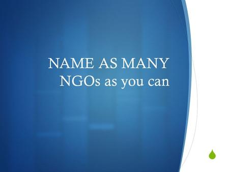  NAME AS MANY NGOs as you can. Non-Governmental Organisation.