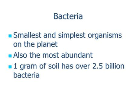 Bacteria Smallest and simplest organisms on the planet Smallest and simplest organisms on the planet Also the most abundant Also the most abundant 1 gram.