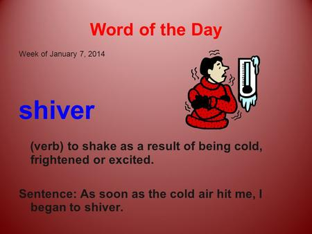 Word of the Day Week of January 7, 2014 shiver (verb) to shake as a result of being cold, frightened or excited. Sentence: As soon as the cold air hit.