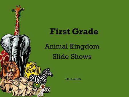 First Grade Animal Kingdom Slide Shows 2014-2015.