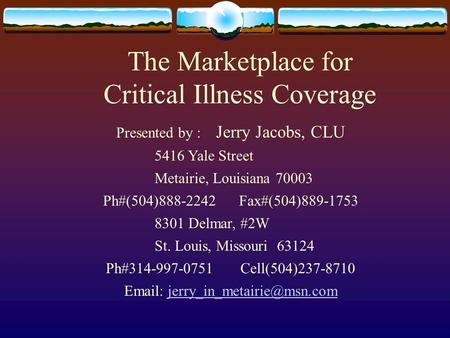The Marketplace for Critical Illness Coverage Presented by : Jerry Jacobs, CLU 5416 Yale Street Metairie, Louisiana 70003 Ph#(504)888-2242 Fax#(504)889-1753.
