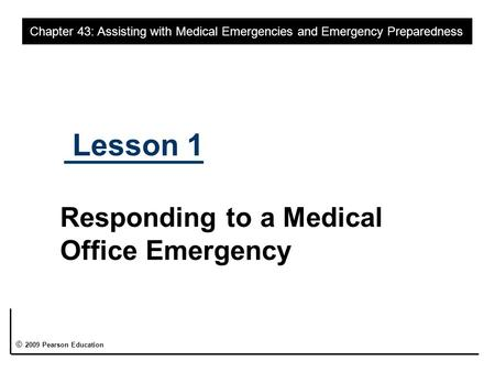 Lesson 1 Responding to a Medical Office Emergency Chapter 43: Assisting with Medical Emergencies and Emergency Preparedness © 2009 Pearson Education.