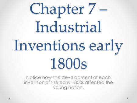 Chapter 7 – Industrial Inventions early 1800s Notice how the development of each invention of the early 1800s affected the young nation.