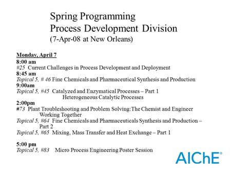 Monday, April 7 8:00 am #25 Current Challenges in Process Development and Deployment 8:45 am Topical 5, # 46 Fine Chemicals and Pharmaceutical Synthesis.