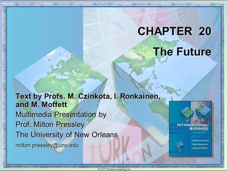 © 2002 Thomson Learning, Inc. CHAPTER 20 The Future Text by Profs. M. Czinkota, I. Ronkainen, and M. Moffett Multimedia Presentation by Prof. Milton Pressley.