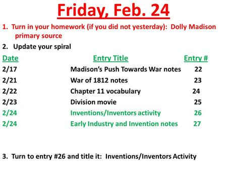 Friday, Feb. 24 1. Turn in your homework (if you did not yesterday): Dolly Madison primary source 2. Update your spiral DateEntry TitleEntry # 2/17Madison's.